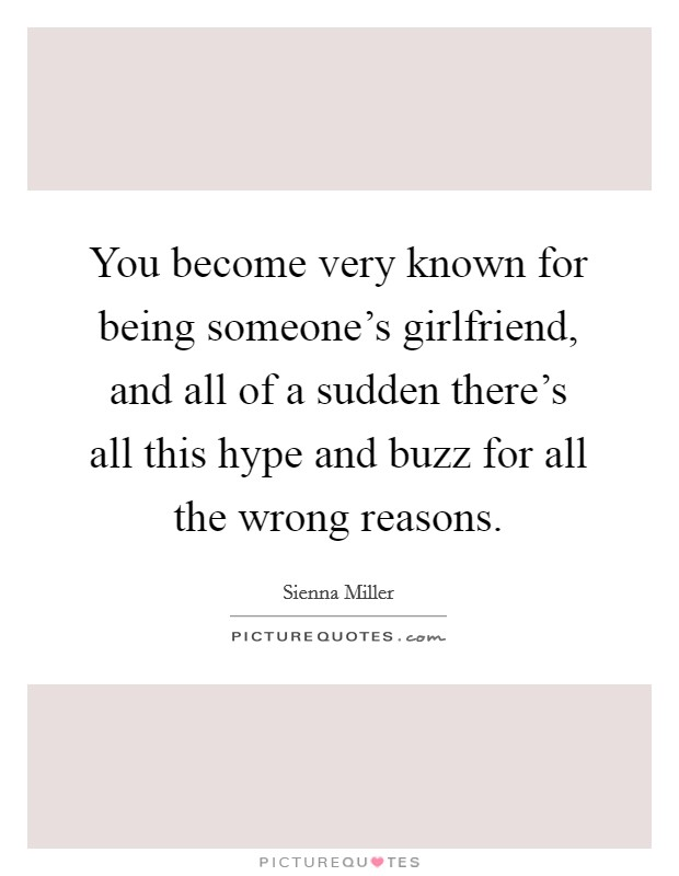 You become very known for being someone's girlfriend, and all of a sudden there's all this hype and buzz for all the wrong reasons Picture Quote #1