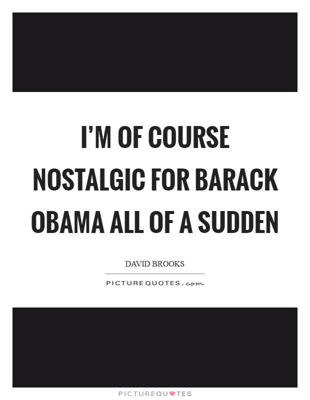 I'm of course nostalgic for Barack Obama all of a sudden Picture Quote #1