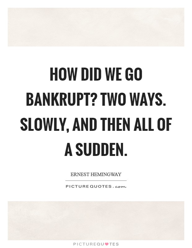 How did we go bankrupt? Two ways. Slowly, and then all of a sudden Picture Quote #1
