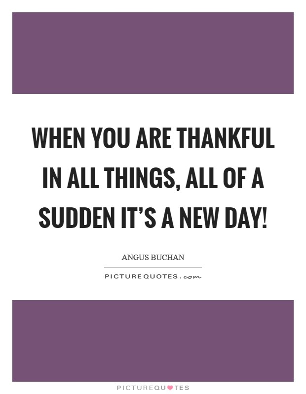 When you are thankful in all things, all of a sudden it's a new day! Picture Quote #1