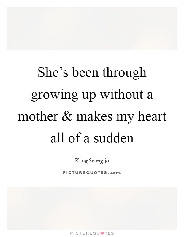 She's been through growing up without a mother and makes my heart all of a sudden Picture Quote #1