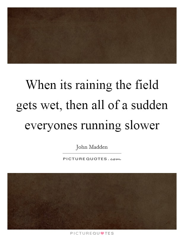 When its raining the field gets wet, then all of a sudden everyones running slower Picture Quote #1