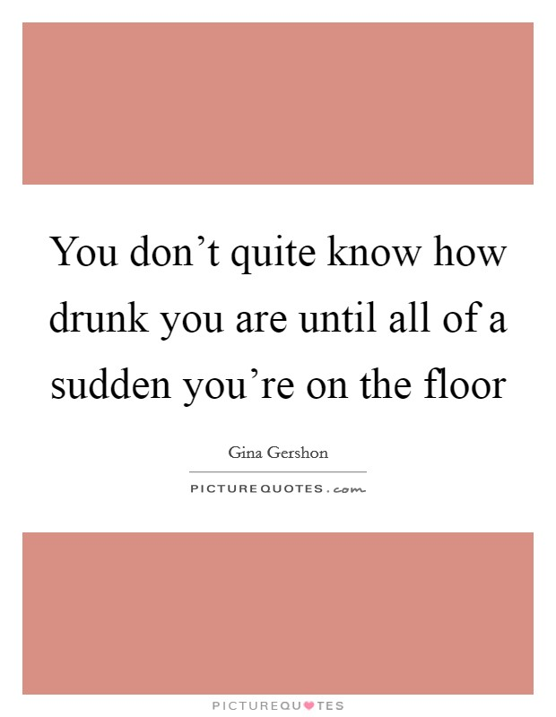 You don't quite know how drunk you are until all of a sudden you're on the floor Picture Quote #1