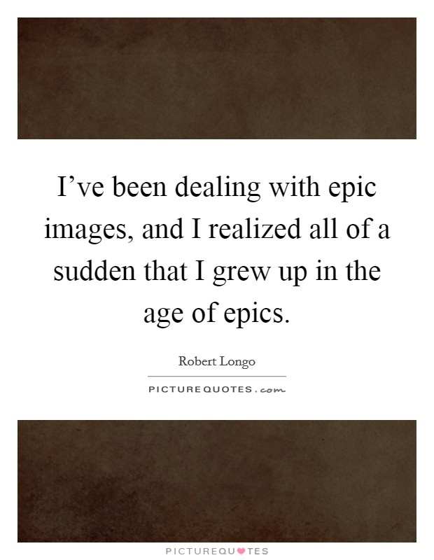 I've been dealing with epic images, and I realized all of a sudden that I grew up in the age of epics Picture Quote #1