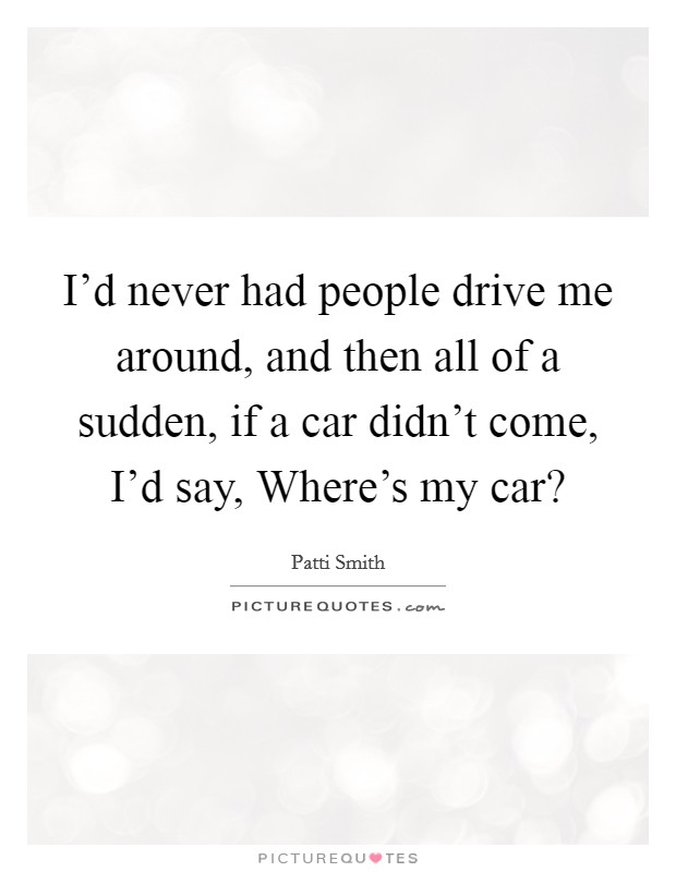 I'd never had people drive me around, and then all of a sudden, if a car didn't come, I'd say, Where's my car? Picture Quote #1