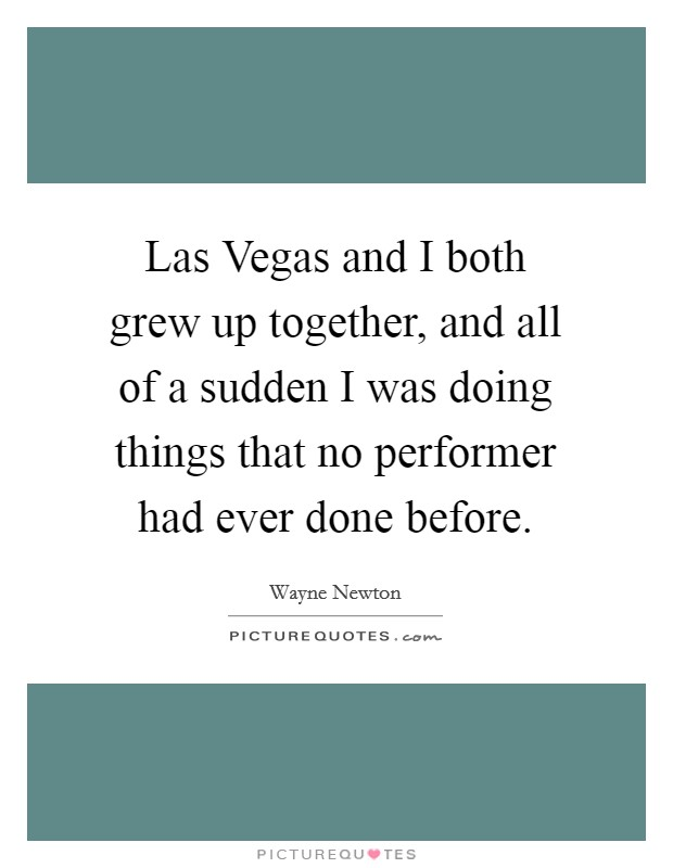 Las Vegas and I both grew up together, and all of a sudden I was doing things that no performer had ever done before Picture Quote #1