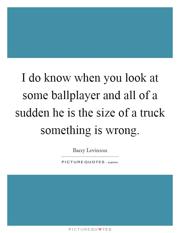 I do know when you look at some ballplayer and all of a sudden he is the size of a truck something is wrong Picture Quote #1