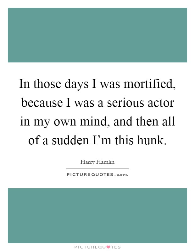 In those days I was mortified, because I was a serious actor in my own mind, and then all of a sudden I'm this hunk Picture Quote #1