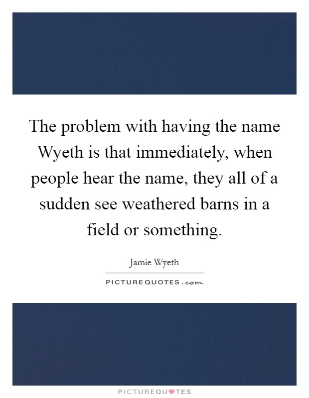 The problem with having the name Wyeth is that immediately, when people hear the name, they all of a sudden see weathered barns in a field or something Picture Quote #1