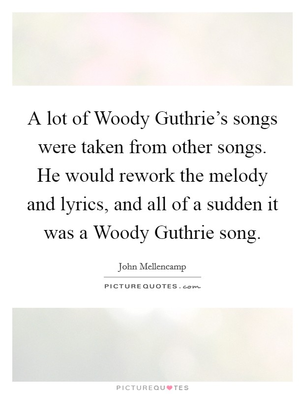 A lot of Woody Guthrie's songs were taken from other songs. He would rework the melody and lyrics, and all of a sudden it was a Woody Guthrie song Picture Quote #1