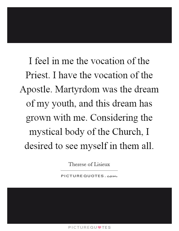 I feel in me the vocation of the Priest. I have the vocation of the Apostle. Martyrdom was the dream of my youth, and this dream has grown with me. Considering the mystical body of the Church, I desired to see myself in them all Picture Quote #1