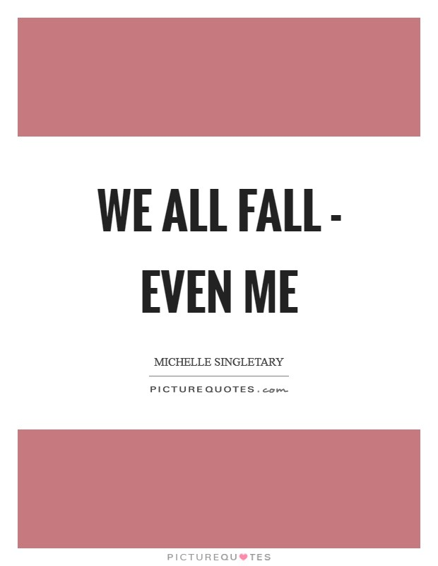 We all fall - even me Picture Quote #1
