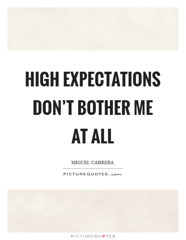 High expectations don't bother me at all Picture Quote #1