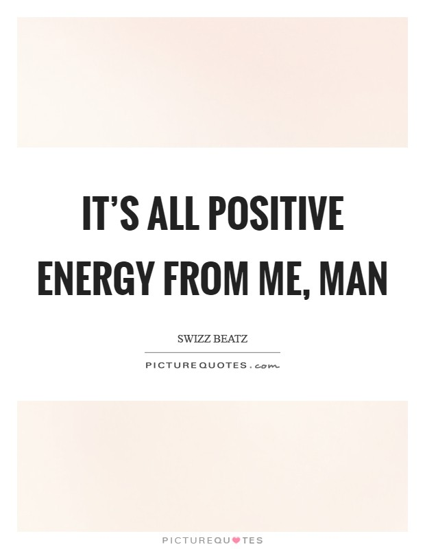 It's all positive energy from me, man Picture Quote #1