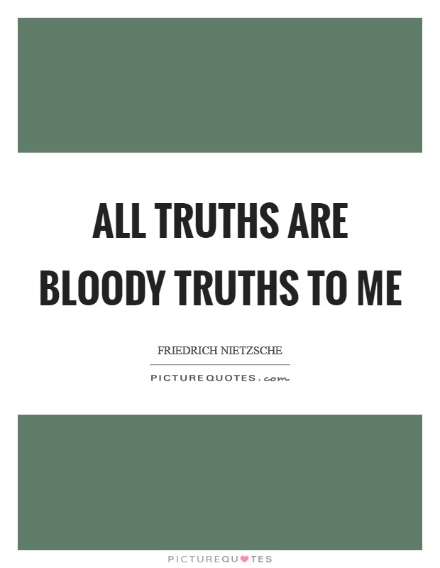 All truths are bloody truths to me Picture Quote #1
