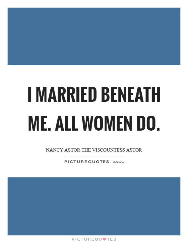 I married beneath me. All women do Picture Quote #1