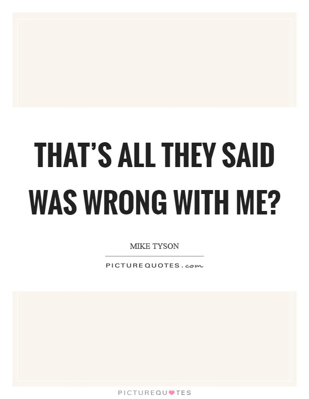 That's all they said was wrong with me? Picture Quote #1