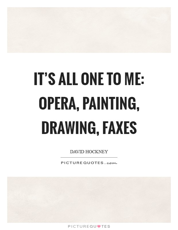 It's all one to me: opera, painting, drawing, faxes Picture Quote #1