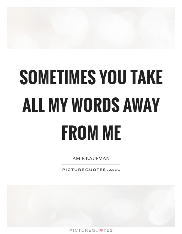 Sometimes you take all my words away from me Picture Quote #1