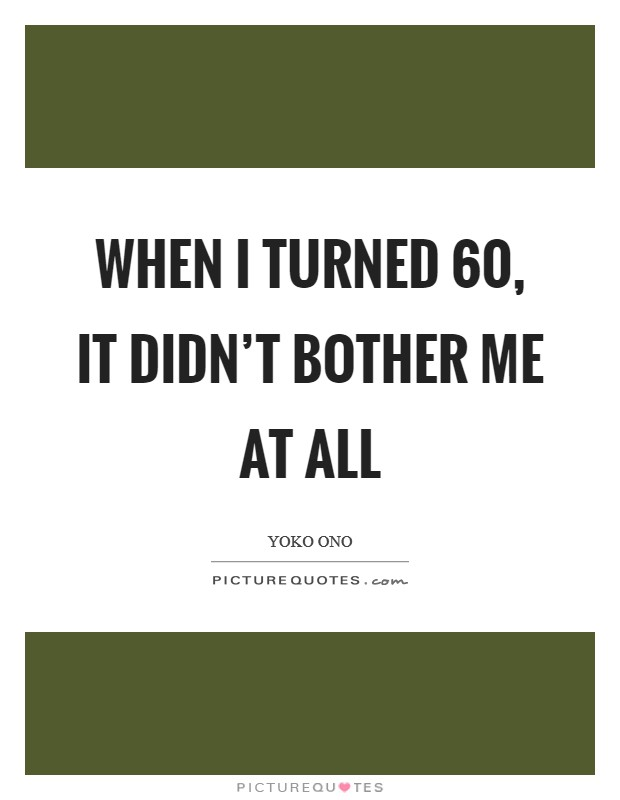 When I turned 60, it didn't bother me at all Picture Quote #1