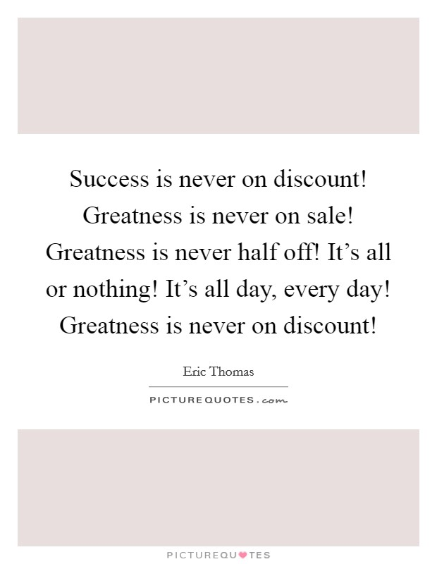 Success is never on discount! Greatness is never on sale! Greatness is never half off! It's all or nothing! It's all day, every day! Greatness is never on discount! Picture Quote #1