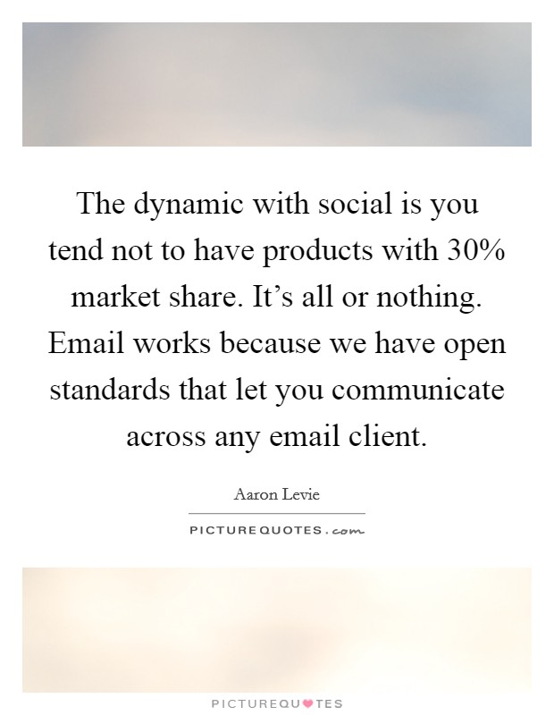The dynamic with social is you tend not to have products with 30% market share. It's all or nothing. Email works because we have open standards that let you communicate across any email client Picture Quote #1