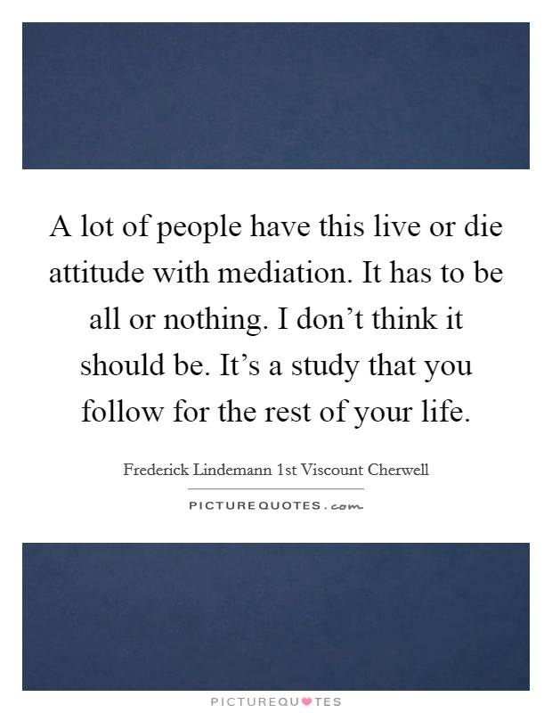 A lot of people have this live or die attitude with mediation. It has to be all or nothing. I don't think it should be. It's a study that you follow for the rest of your life Picture Quote #1