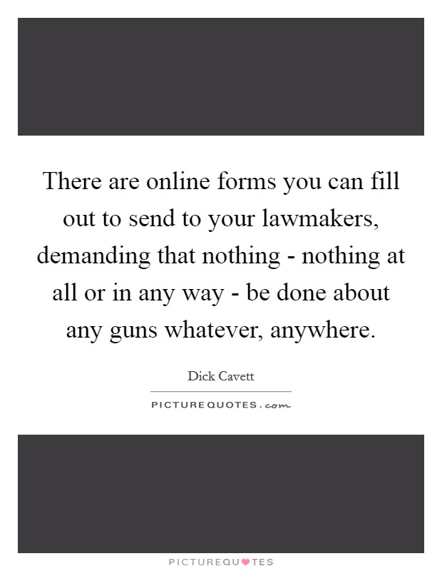 There are online forms you can fill out to send to your lawmakers, demanding that nothing - nothing at all or in any way - be done about any guns whatever, anywhere Picture Quote #1