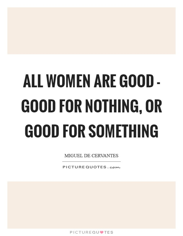 All women are good - good for nothing, or good for something Picture Quote #1
