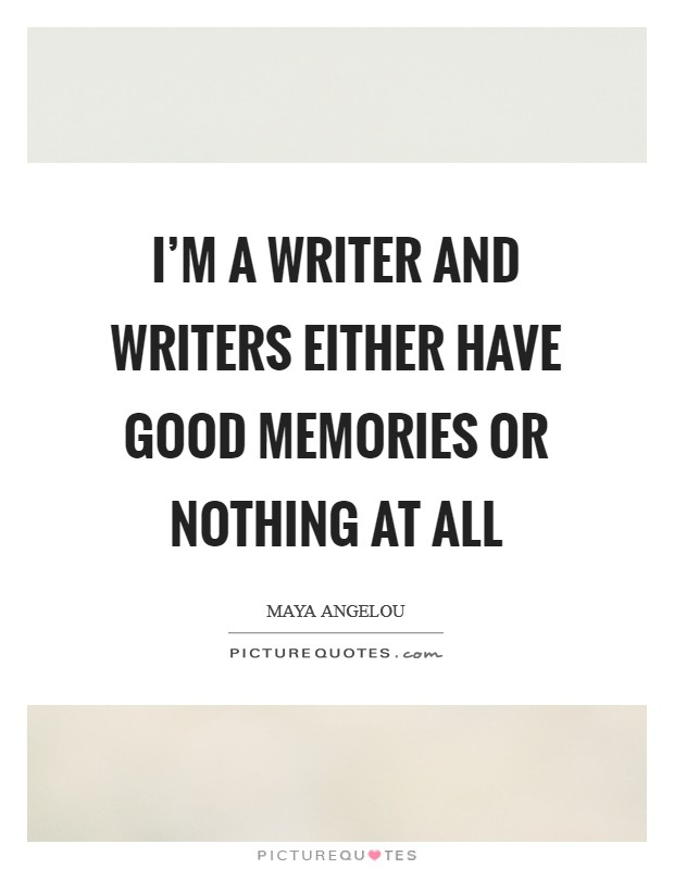 I'm a writer and writers either have good memories or nothing at all Picture Quote #1