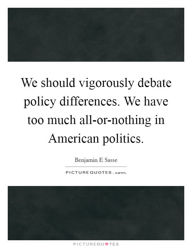 We should vigorously debate policy differences. We have too much all-or-nothing in American politics Picture Quote #1