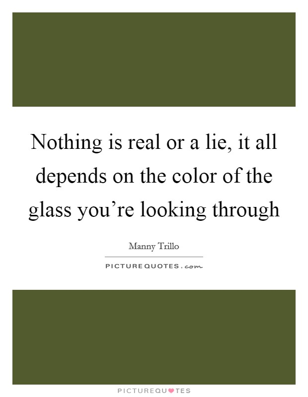Nothing is real or a lie, it all depends on the color of the glass you're looking through Picture Quote #1