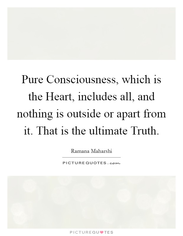 Pure Consciousness, which is the Heart, includes all, and nothing is outside or apart from it. That is the ultimate Truth Picture Quote #1