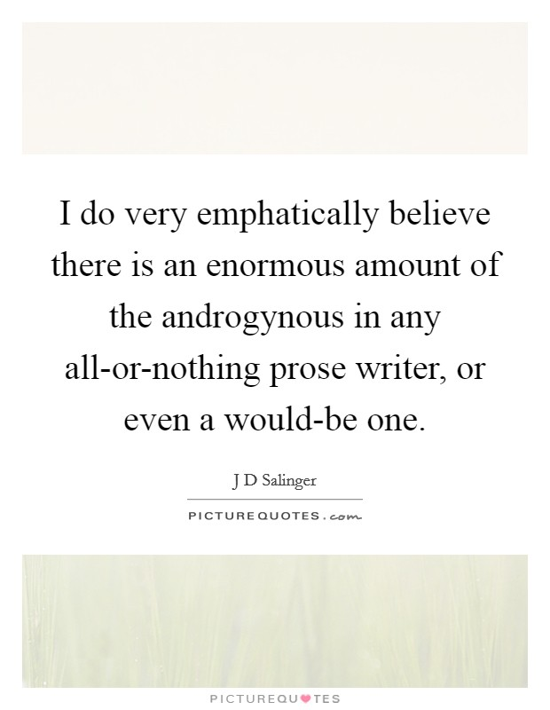 I do very emphatically believe there is an enormous amount of the androgynous in any all-or-nothing prose writer, or even a would-be one Picture Quote #1