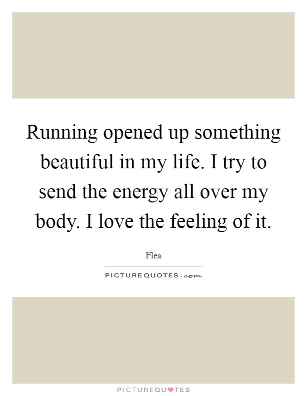 Running opened up something beautiful in my life. I try to send the energy all over my body. I love the feeling of it Picture Quote #1