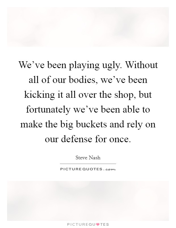 We've been playing ugly. Without all of our bodies, we've been kicking it all over the shop, but fortunately we've been able to make the big buckets and rely on our defense for once Picture Quote #1