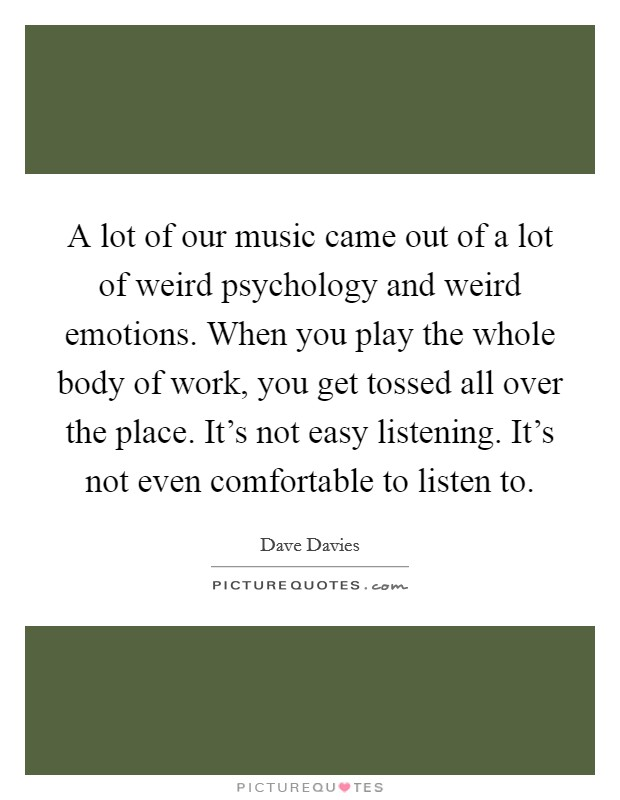 A lot of our music came out of a lot of weird psychology and weird emotions. When you play the whole body of work, you get tossed all over the place. It's not easy listening. It's not even comfortable to listen to Picture Quote #1