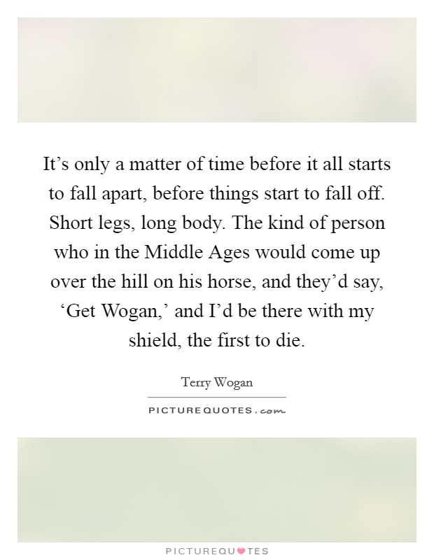 It's only a matter of time before it all starts to fall apart, before things start to fall off. Short legs, long body. The kind of person who in the Middle Ages would come up over the hill on his horse, and they'd say, 'Get Wogan,' and I'd be there with my shield, the first to die Picture Quote #1