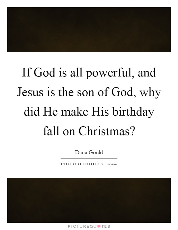 If God is all powerful, and Jesus is the son of God, why did He make His birthday fall on Christmas? Picture Quote #1