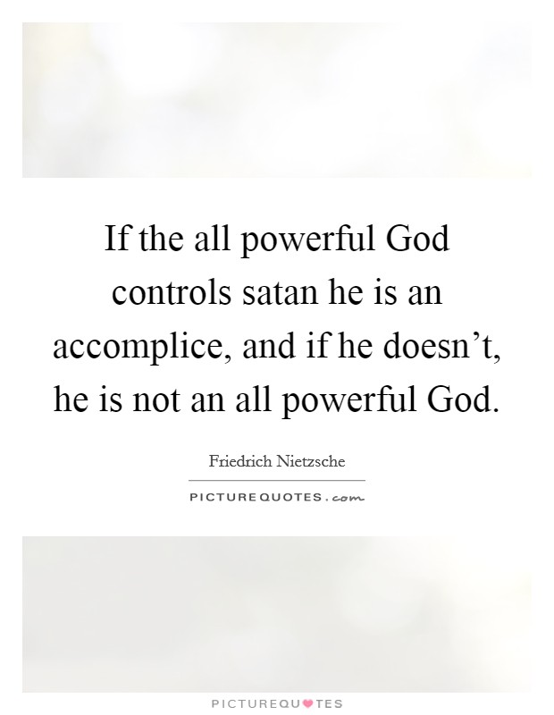 If the all powerful God controls satan he is an accomplice, and if he doesn't, he is not an all powerful God Picture Quote #1