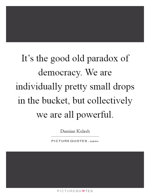 It's the good old paradox of democracy. We are individually pretty small drops in the bucket, but collectively we are all powerful Picture Quote #1