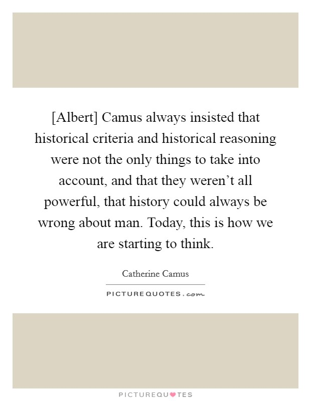 [Albert] Camus always insisted that historical criteria and historical reasoning were not the only things to take into account, and that they weren't all powerful, that history could always be wrong about man. Today, this is how we are starting to think Picture Quote #1