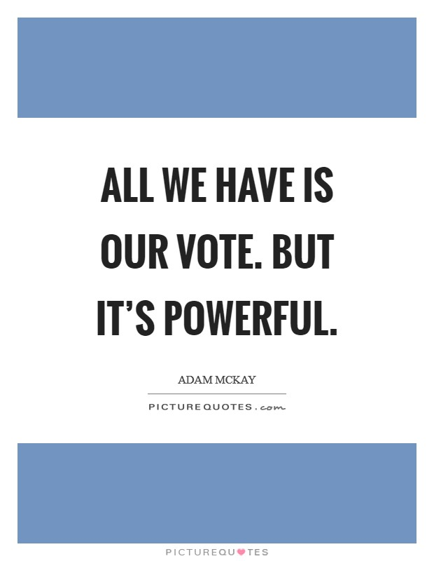 All we have is our vote. But it's powerful Picture Quote #1