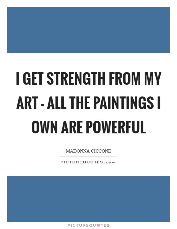 I get strength from my art - all the paintings I own are powerful Picture Quote #1