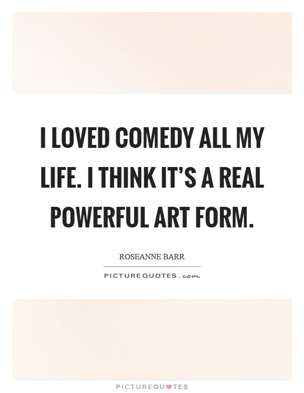 I loved comedy all my life. I think it's a real powerful art form Picture Quote #1