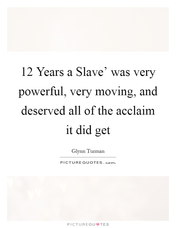 12 Years a Slave' was very powerful, very moving, and deserved all of the acclaim it did get Picture Quote #1