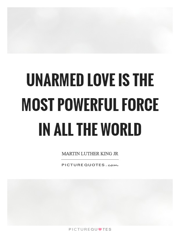 Unarmed love is the most powerful force in all the world Picture Quote #1