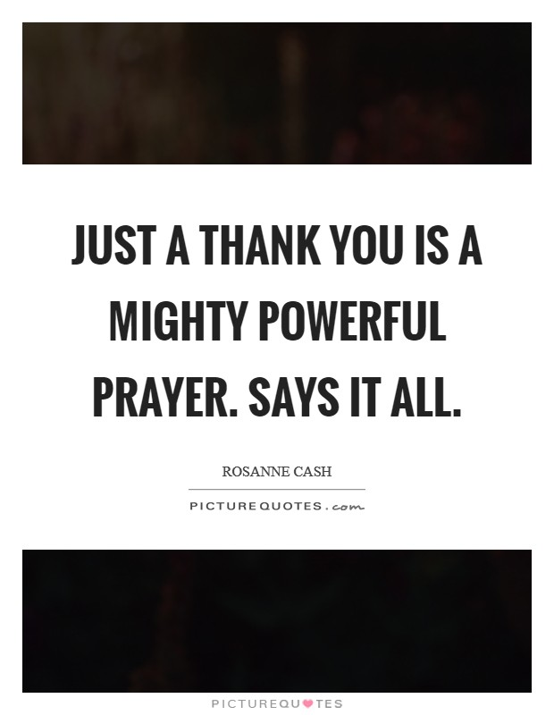 Just a thank you is a mighty powerful prayer. Says it all Picture Quote #1