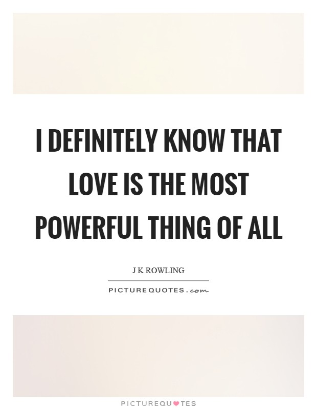I definitely know that love is the most powerful thing of all Picture Quote #1