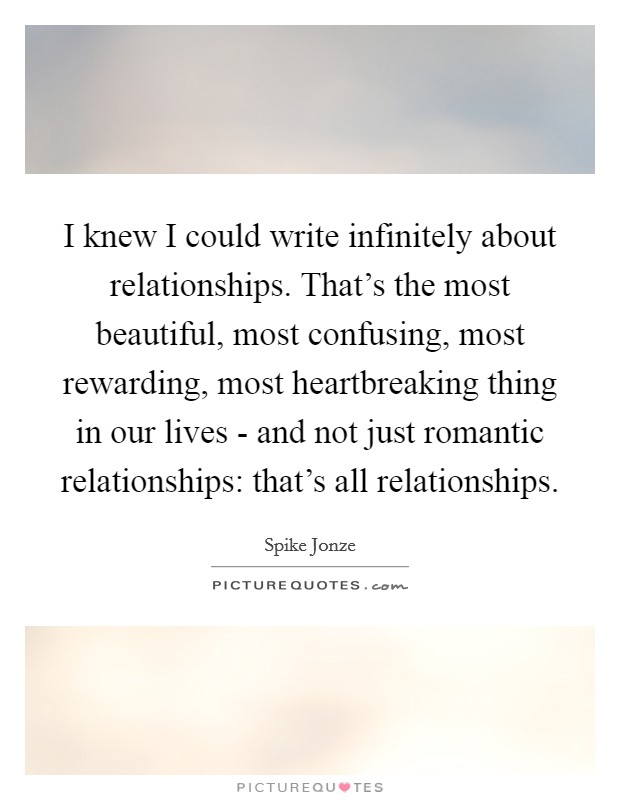 I knew I could write infinitely about relationships. That's the most beautiful, most confusing, most rewarding, most heartbreaking thing in our lives - and not just romantic relationships: that's all relationships Picture Quote #1
